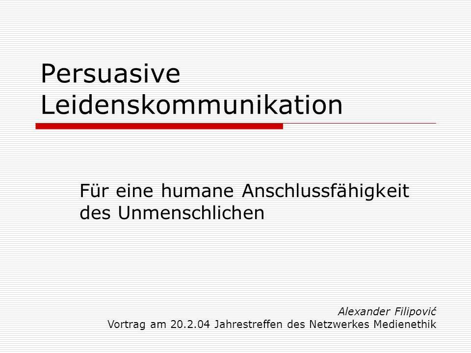 Persuasive Leidenskommunikation Für eine humane Anschlussfähigkeit des Unmenschlichen Alexander Filipović Vortrag am 20.2.04 Jahrestreffen des Netzwerkes Medienethik