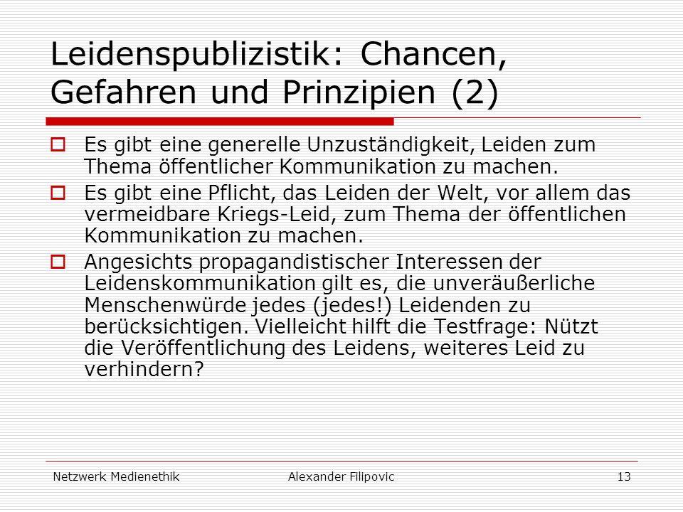 Netzwerk MedienethikAlexander Filipovic13 Leidenspublizistik: Chancen, Gefahren und Prinzipien (2) Es gibt eine generelle Unzuständigkeit, Leiden zum Thema öffentlicher Kommunikation zu machen.