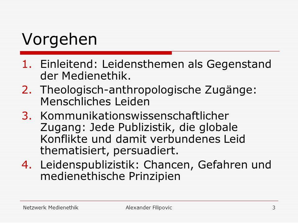 Netzwerk MedienethikAlexander Filipovic3 Vorgehen 1.Einleitend: Leidensthemen als Gegenstand der Medienethik. 2.Theologisch-anthropologische Zugänge: