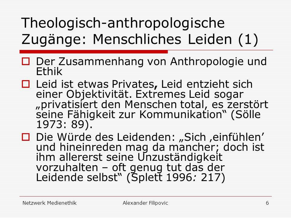 Netzwerk MedienethikAlexander Filipovic6 Theologisch-anthropologische Zugänge: Menschliches Leiden (1) Der Zusammenhang von Anthropologie und Ethik Leid ist etwas Privates, Leid entzieht sich einer Objektivität.