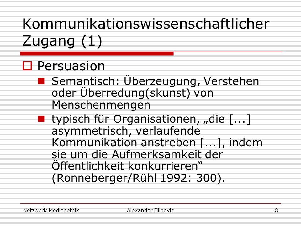Netzwerk MedienethikAlexander Filipovic8 Kommunikationswissenschaftlicher Zugang (1) Persuasion Semantisch: Überzeugung, Verstehen oder Überredung(skunst) von Menschenmengen typisch für Organisationen, die [...] asymmetrisch, verlaufende Kommunikation anstreben [...], indem sie um die Aufmerksamkeit der Öffentlichkeit konkurrieren (Ronneberger/Rühl 1992: 300).