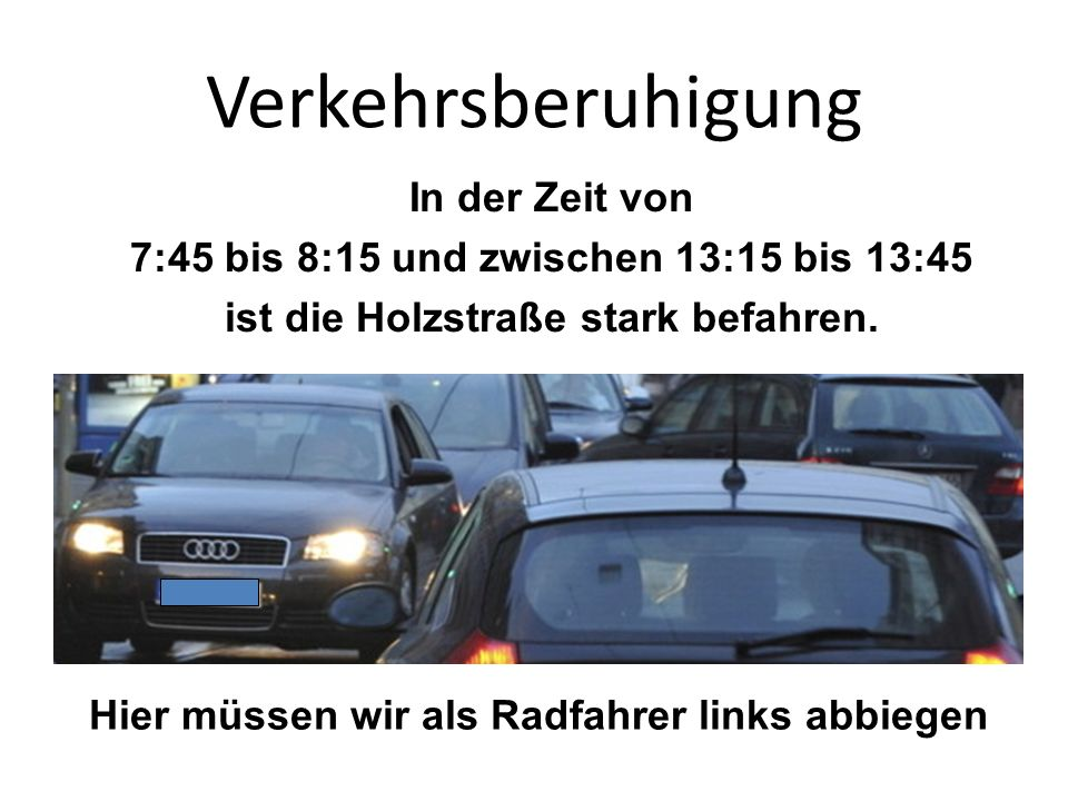 Verkehrsberuhigung In der Zeit von 7:45 bis 8:15 und zwischen 13:15 bis 13:45 ist die Holzstraße stark befahren.