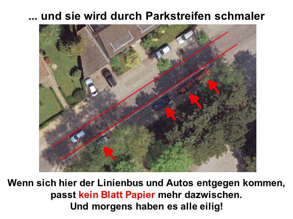 ... und sie wird durch Parkstreifen schmaler Wenn sich hier der Linienbus und Autos entgegen kommen, passt kein Blatt Papier mehr dazwischen. Und morg