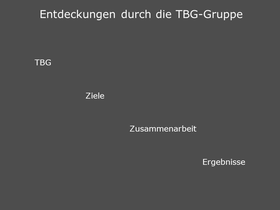 Entdeckungen durch die TBG-Gruppe TBG Ziele Zusammenarbeit Ergebnisse