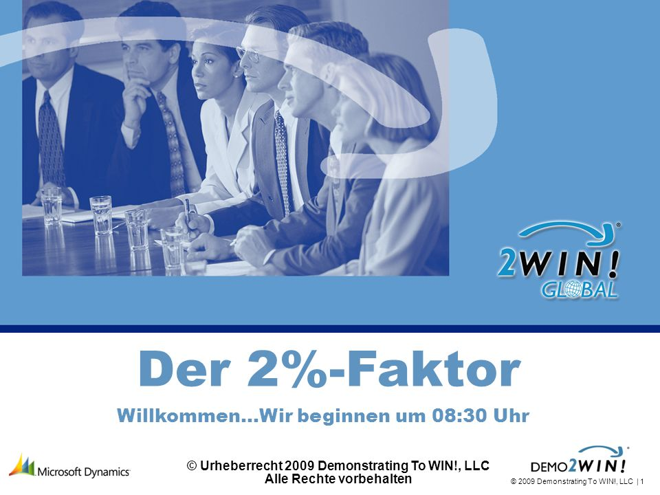 © 2009 Demonstrating To WIN!, LLC | 1 The 2% Factor Der 2%-Faktor Willkommen…Wir beginnen um 08:30 Uhr © Urheberrecht 2009 Demonstrating To WIN!, LLC