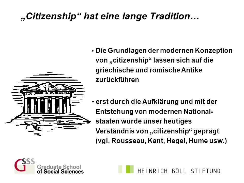 Citizenship hat eine lange Tradition… Die Grundlagen der modernen Konzeption von citizenship lassen sich auf die griechische und römische Antike zurüc