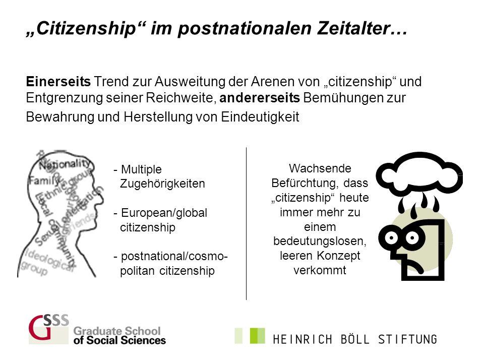 Citizenship im postnationalen Zeitalter… Einerseits Trend zur Ausweitung der Arenen von citizenship und Entgrenzung seiner Reichweite, andererseits Be