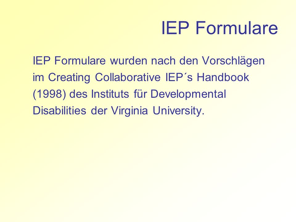 IEP Formulare IEP Formulare wurden nach den Vorschlägen im Creating Collaborative IEP´s Handbook (1998) des Instituts für Developmental Disabilities der Virginia University.
