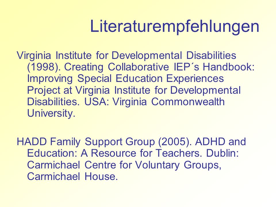 Literaturempfehlungen Virginia Institute for Developmental Disabilities (1998). Creating Collaborative IEP´s Handbook: Improving Special Education Exp