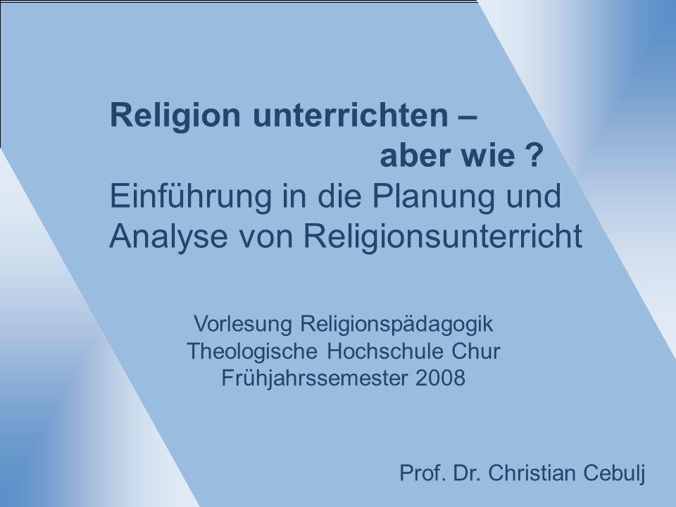 Religion unterrichten – aber wie ? Einführung in die Planung und Analyse von Religionsunterricht Vorlesung Religionspädagogik Theologische Hochschule