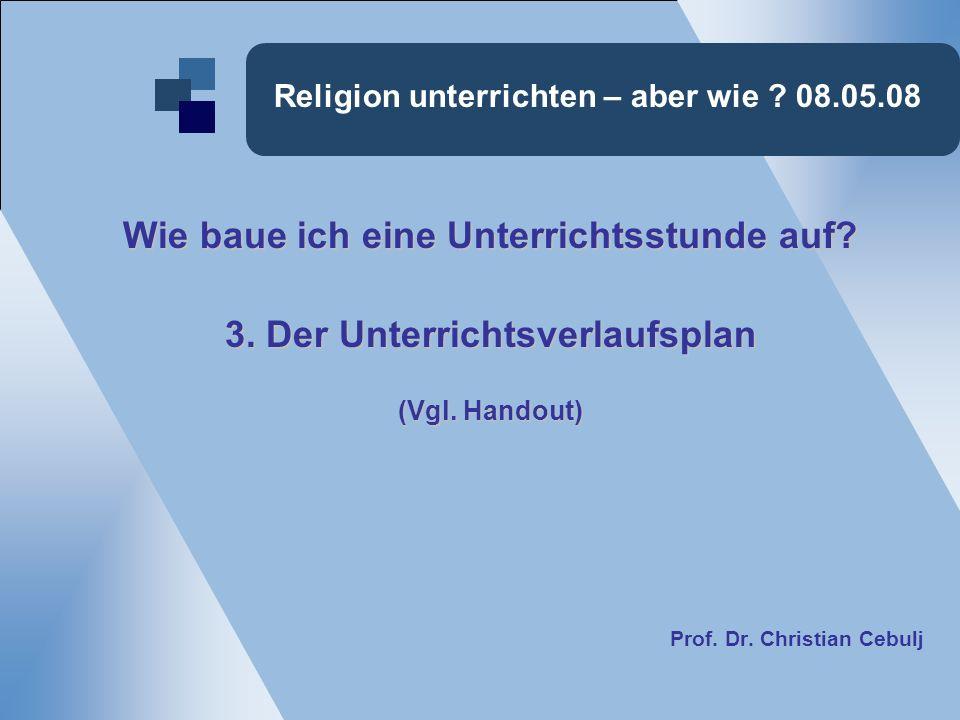 Religion unterrichten – aber wie ? 08.05.08 Wie baue ich eine Unterrichtsstunde auf? 3. Der Unterrichtsverlaufsplan (Vgl. Handout) Prof. Dr. Christian