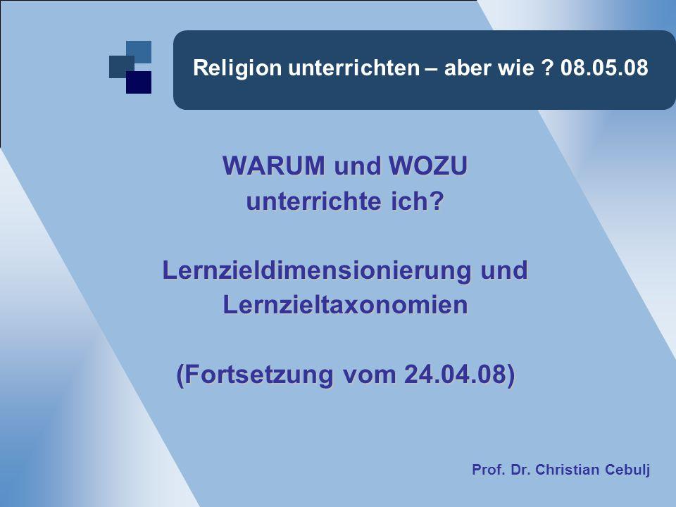 Religion unterrichten – aber wie ? 08.05.08 WARUM und WOZU unterrichte ich? Lernzieldimensionierung und Lernzieltaxonomien (Fortsetzung vom 24.04.08)