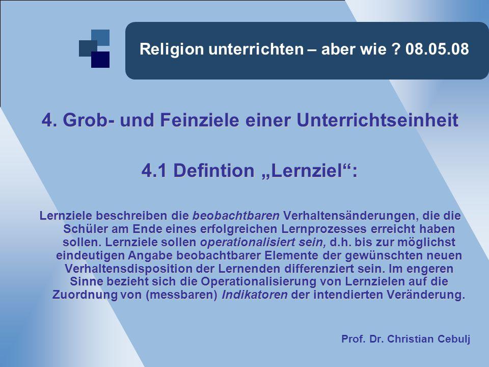 Religion unterrichten – aber wie ? 08.05.08 4. Grob- und Feinziele einer Unterrichtseinheit 4.1 Defintion Lernziel: Lernziele beschreiben die beobacht