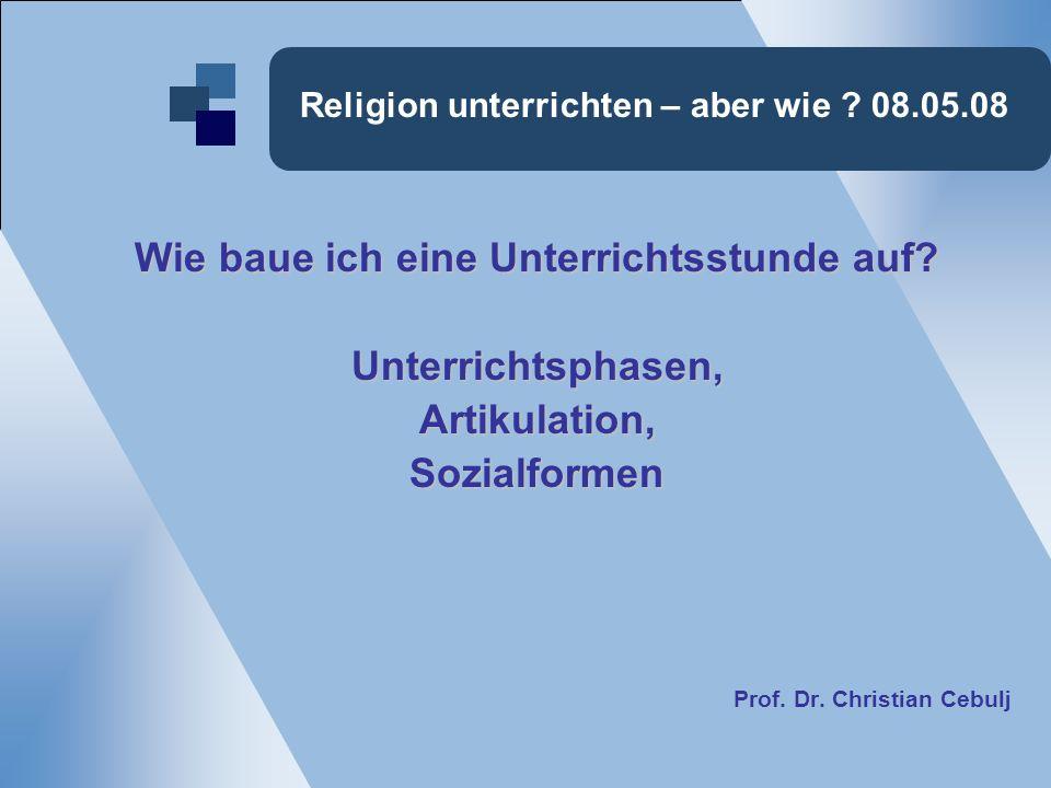 Religion unterrichten – aber wie ? 08.05.08 Wie baue ich eine Unterrichtsstunde auf? Unterrichtsphasen,Artikulation,Sozialformen Prof. Dr. Christian C