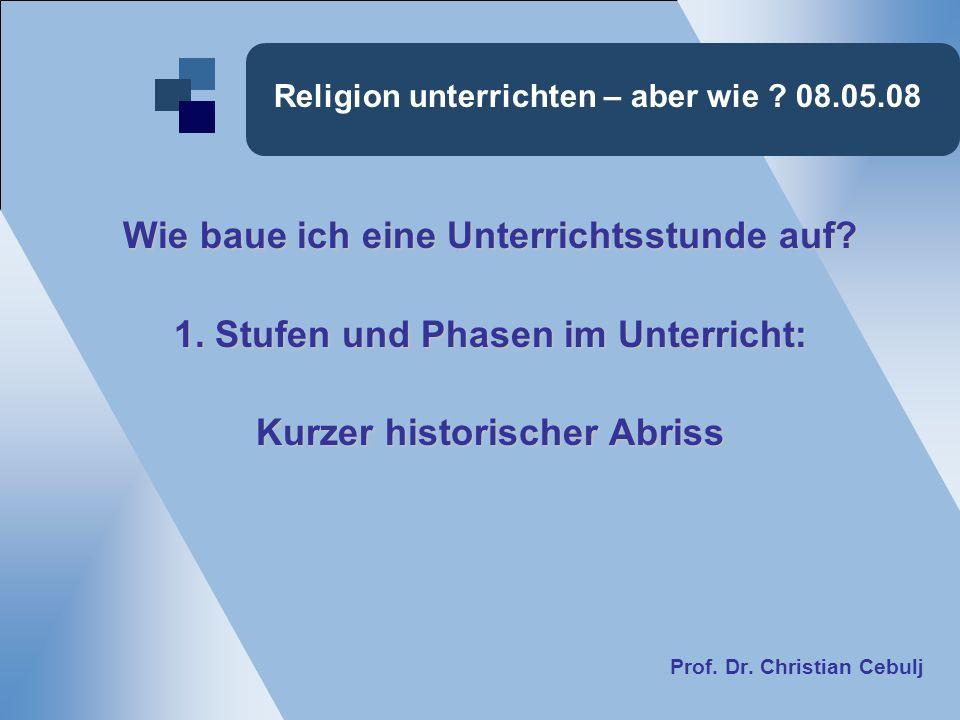 Religion unterrichten – aber wie ? 08.05.08 Wie baue ich eine Unterrichtsstunde auf? 1. Stufen und Phasen im Unterricht: Kurzer historischer Abriss Pr