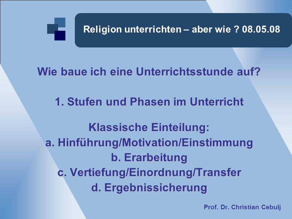 Religion unterrichten – aber wie ? 08.05.08 Wie baue ich eine Unterrichtsstunde auf? 1. Stufen und Phasen im Unterricht Klassische Einteilung: a. Hinf