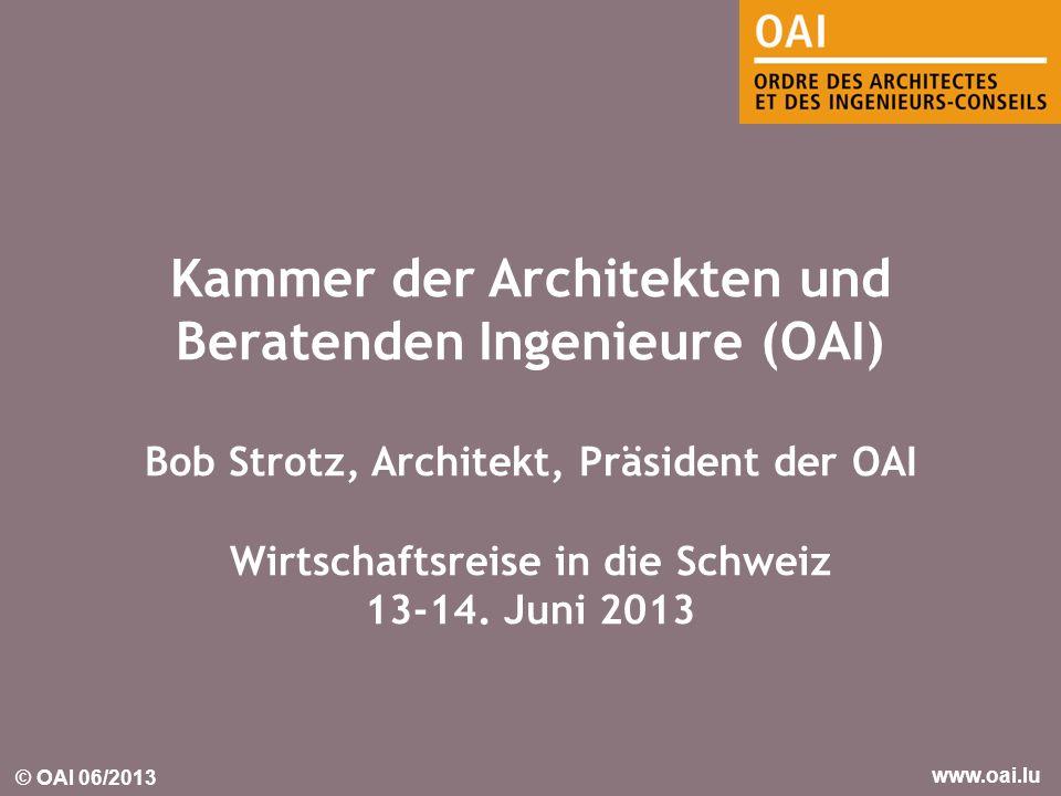 © OAI 06/2013 www.oai.lu Kammer der Architekten und Beratenden Ingenieure (OAI) Bob Strotz, Architekt, Präsident der OAI Wirtschaftsreise in die Schwe