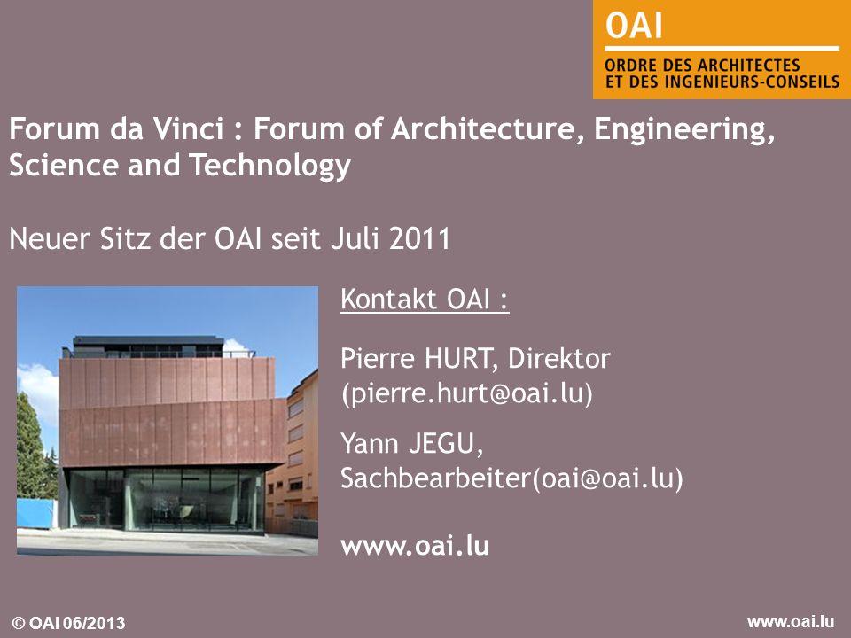 © OAI 06/2013 www.oai.lu Forum da Vinci : Forum of Architecture, Engineering, Science and Technology Neuer Sitz der OAI seit Juli 2011 Kontakt OAI : P