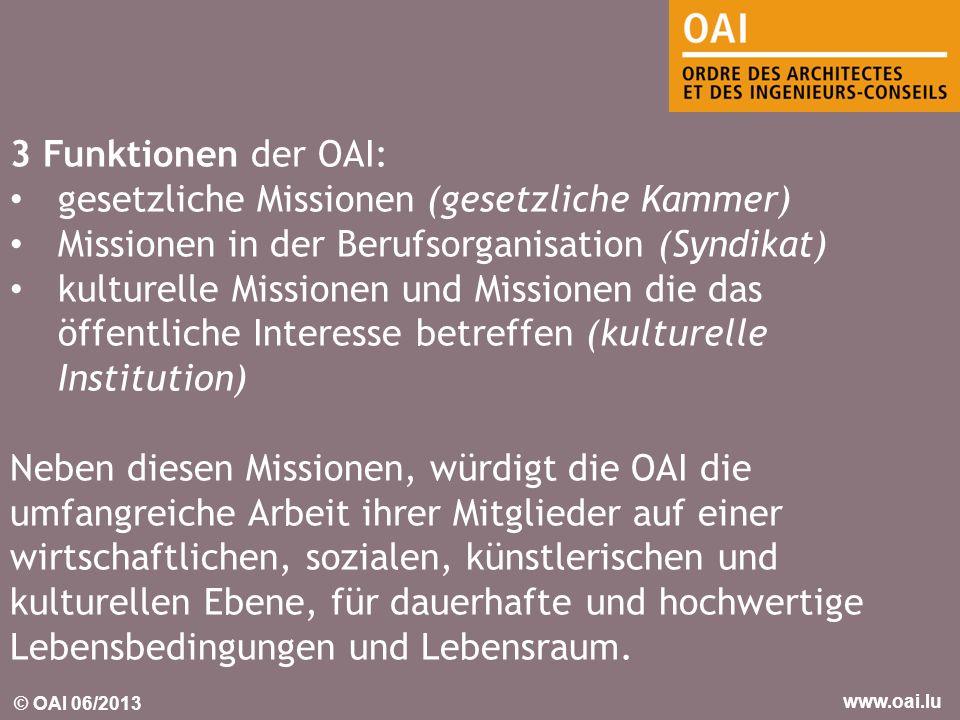 © OAI 06/2013 www.oai.lu 3 Funktionen der OAI: gesetzliche Missionen (gesetzliche Kammer) Missionen in der Berufsorganisation (Syndikat) kulturelle Mi