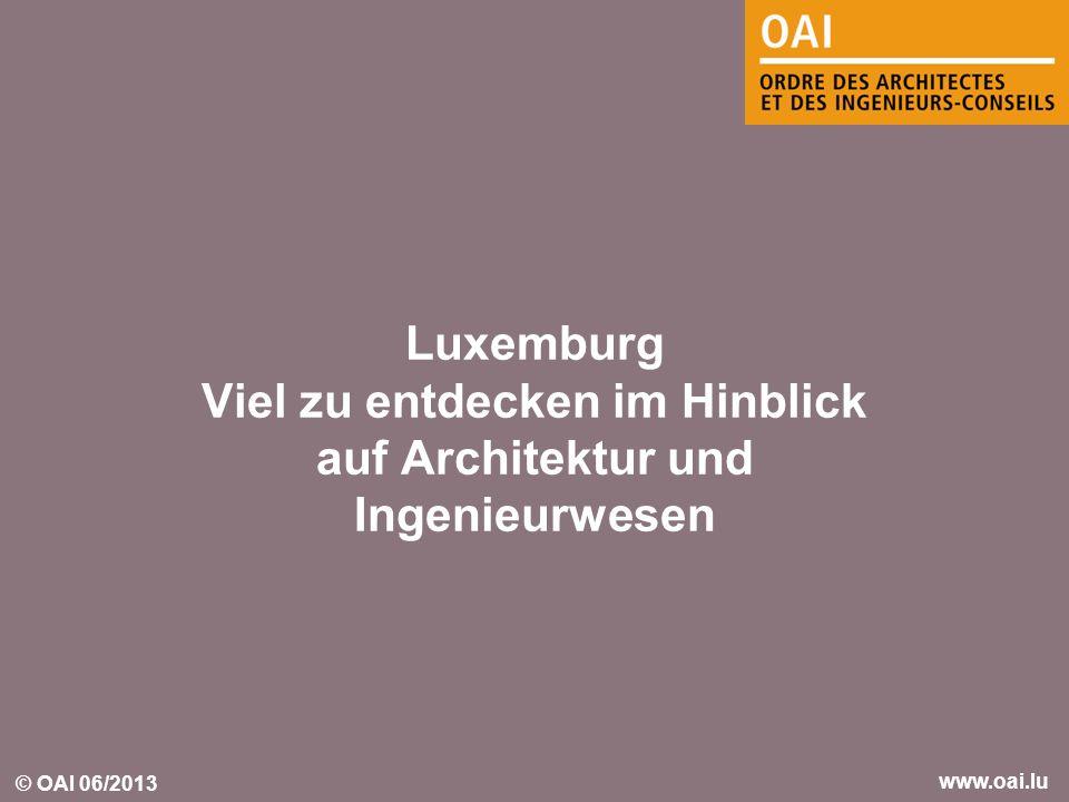 © OAI 06/2013 www.oai.lu Luxemburg Viel zu entdecken im Hinblick auf Architektur und Ingenieurwesen