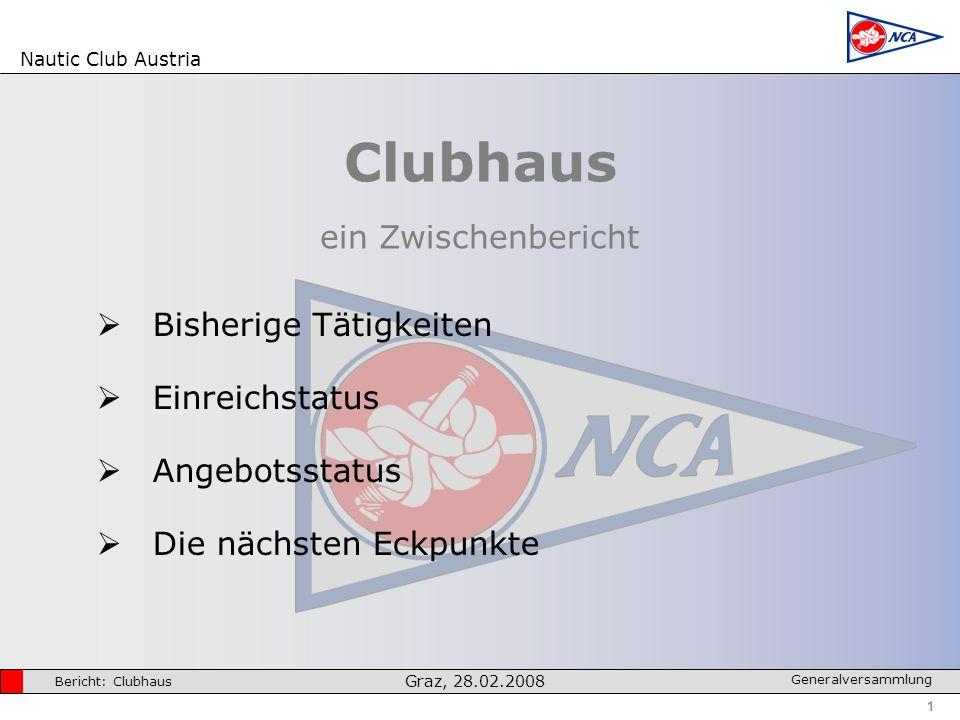 Nautic Club Austria 1 Bericht: Clubhaus Graz, 28.02.2008 Generalversammlung Clubhaus ein Zwischenbericht Bisherige Tätigkeiten Einreichstatus Angebotsstatus Die nächsten Eckpunkte