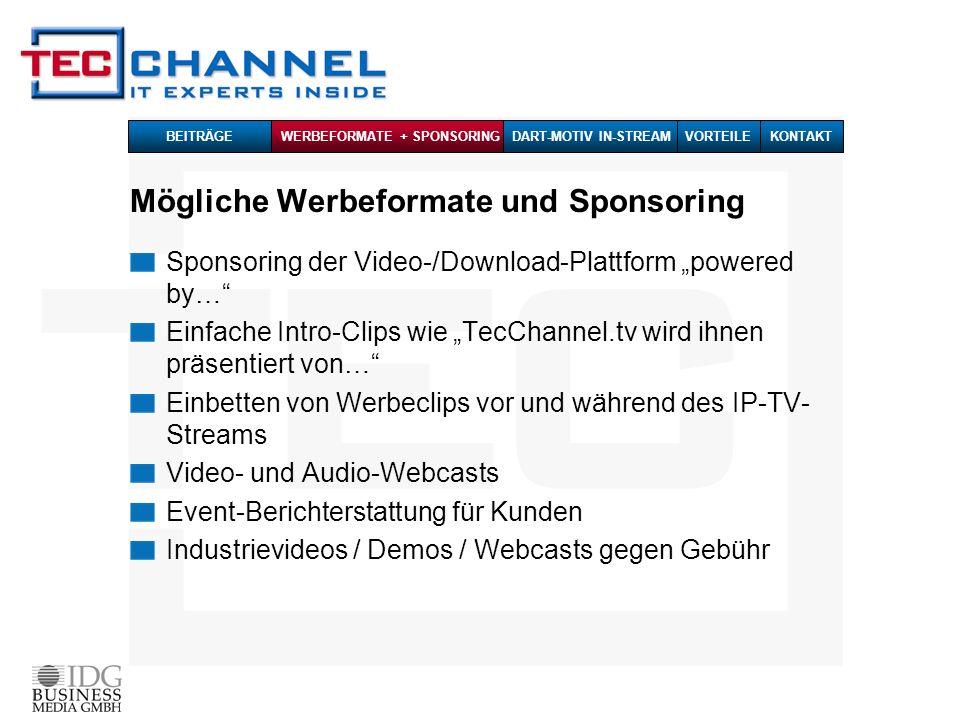 Mögliche Werbeformate und Sponsoring Sponsoring der Video-/Download-Plattform powered by… Einfache Intro-Clips wie TecChannel.tv wird ihnen präsentiert von… Einbetten von Werbeclips vor und während des IP-TV- Streams Video- und Audio-Webcasts Event-Berichterstattung für Kunden Industrievideos / Demos / Webcasts gegen Gebühr BEITRÄGE WERBEFORMATE + SPONSORINGDART-MOTIV IN-STREAMKONTAKTVORTEILE