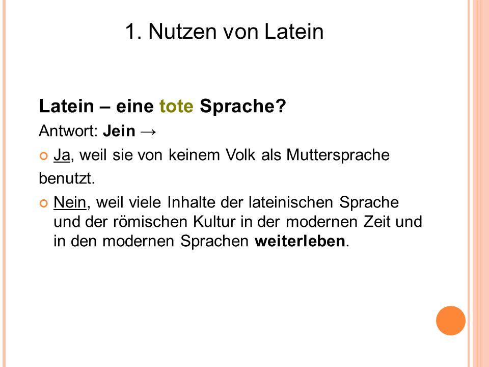 1. Nutzen von Latein Latein – eine tote Sprache? Antwort: Jein Ja, weil sie von keinem Volk als Muttersprache benutzt. Nein, weil viele Inhalte der la