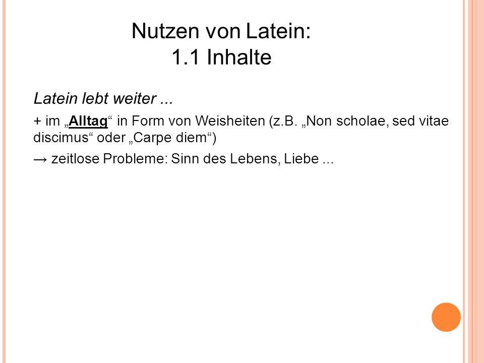 Nutzen von Latein: 1.1 Inhalte Latein lebt weiter... + im Alltag in Form von Weisheiten (z.B. Non scholae, sed vitae discimus oder Carpe diem) zeitlos