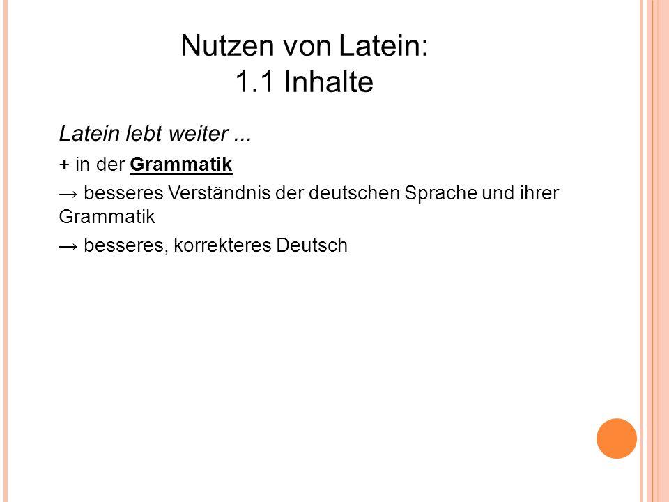 Nutzen von Latein: 1.1 Inhalte Latein lebt weiter... + in der Grammatik besseres Verständnis der deutschen Sprache und ihrer Grammatik besseres, korre