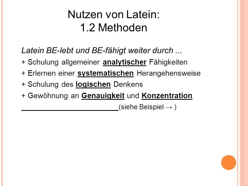 Nutzen von Latein: 1.2 Methoden Latein BE-lebt und BE-fähigt weiter durch... + Schulung allgemeiner analytischer Fähigkeiten + Erlernen einer systemat