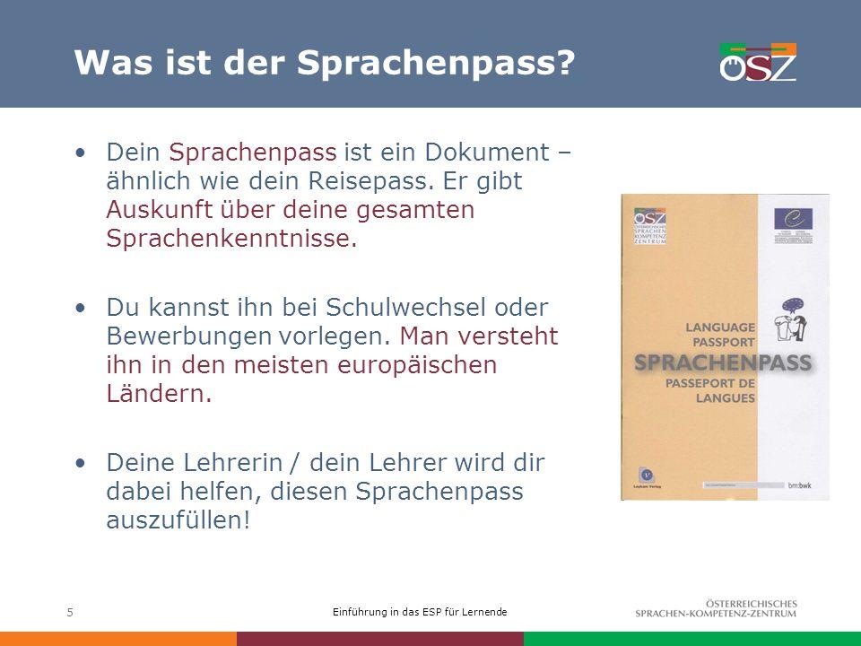Einführung in das ESP für Lernende 5 Was ist der Sprachenpass? Dein Sprachenpass ist ein Dokument – ähnlich wie dein Reisepass. Er gibt Auskunft über