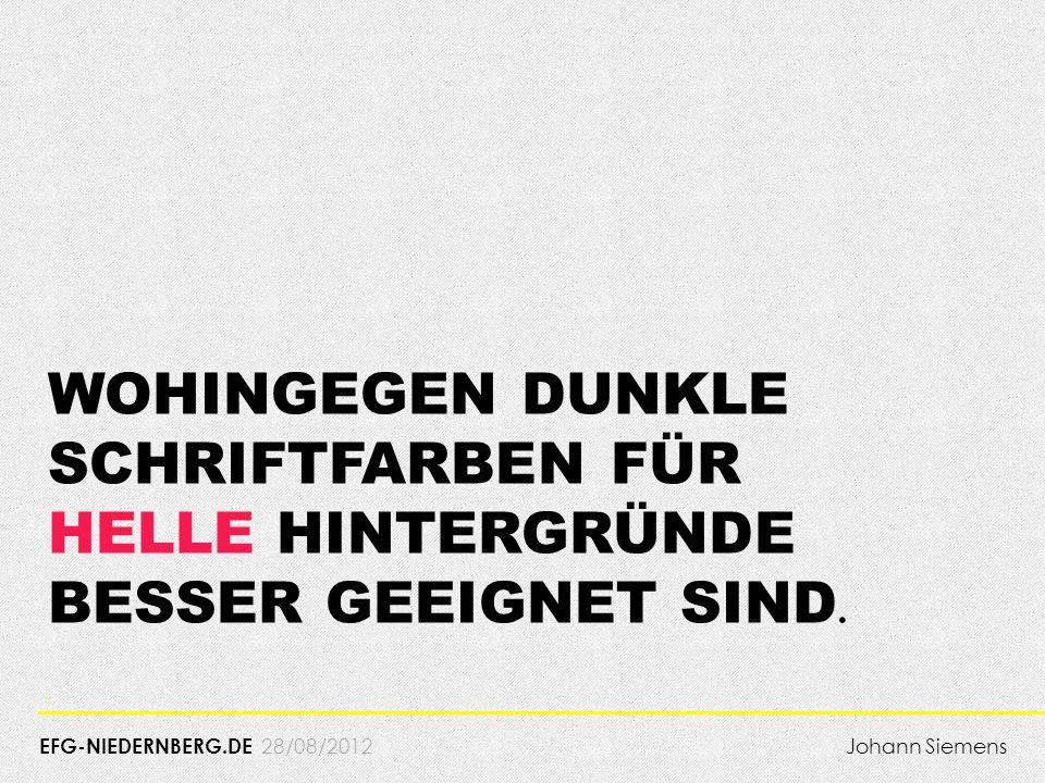 28/08/2012 WOHINGEGEN DUNKLE SCHRIFTFARBEN FÜR HELLE HINTERGRÜNDE BESSER GEEIGNET SIND. EFG-NIEDERNBERG.DE Johann Siemens