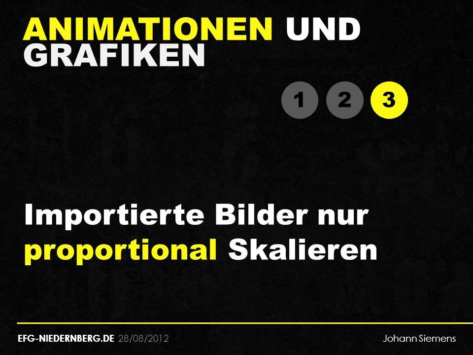 28/08/2012 ANIMATIONEN UND GRAFIKEN EFG-NIEDERNBERG.DE 1 1 2 2 3 3 Importierte Bilder nur proportional Skalieren EFG-NIEDERNBERG.DE Johann Siemens