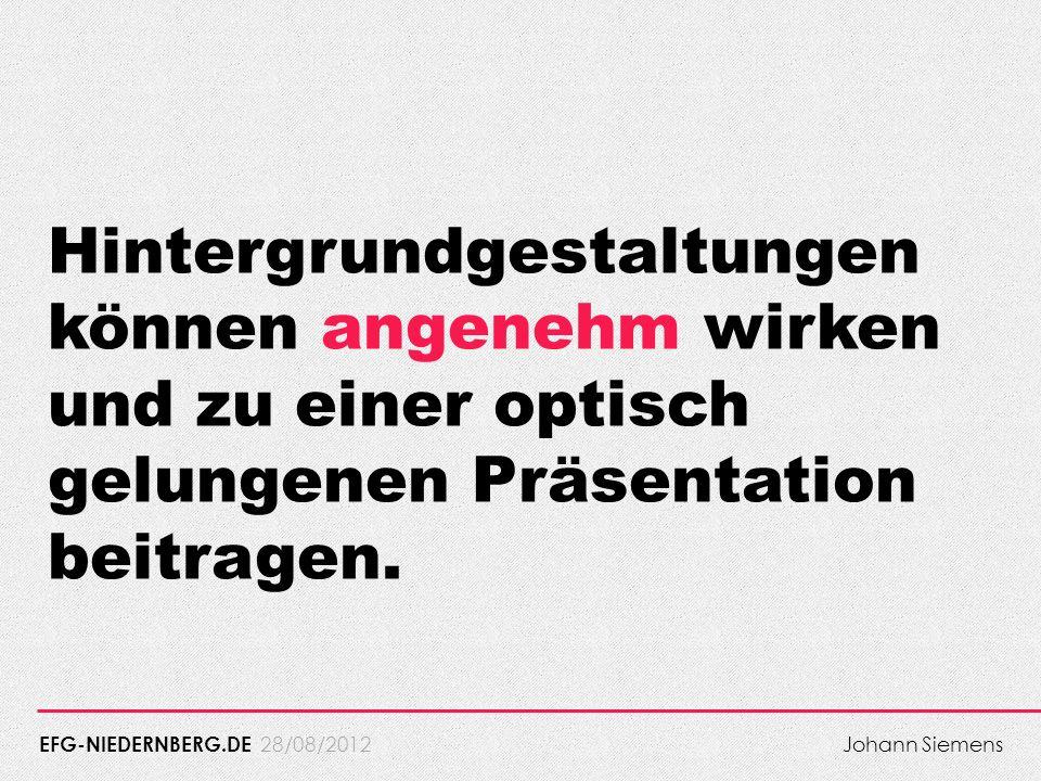 28/08/2012 Hintergrundgestaltungen können angenehm wirken und zu einer optisch gelungenen Präsentation beitragen. EFG-NIEDERNBERG.DE Johann Siemens