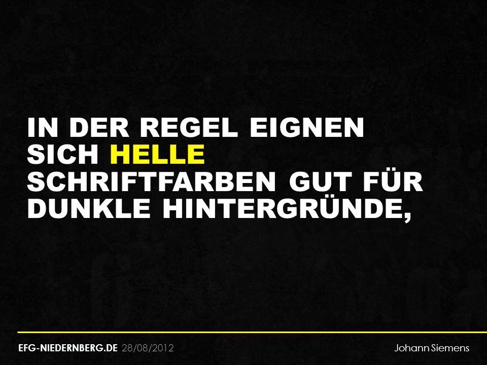 28/08/2012 IN DER REGEL EIGNEN SICH HELLE SCHRIFTFARBEN GUT FÜR DUNKLE HINTERGRÜNDE, EFG-NIEDERNBERG.DE Johann Siemens