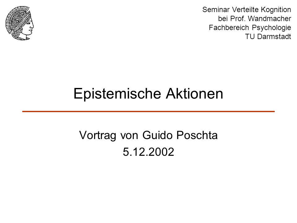 Epistemische Aktionen Vortrag von Guido Poschta 5.12.2002 Seminar Verteilte Kognition bei Prof. Wandmacher Fachbereich Psychologie TU Darmstadt