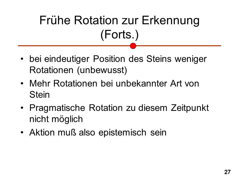 27 Frühe Rotation zur Erkennung (Forts.) bei eindeutiger Position des Steins weniger Rotationen (unbewusst) Mehr Rotationen bei unbekannter Art von St