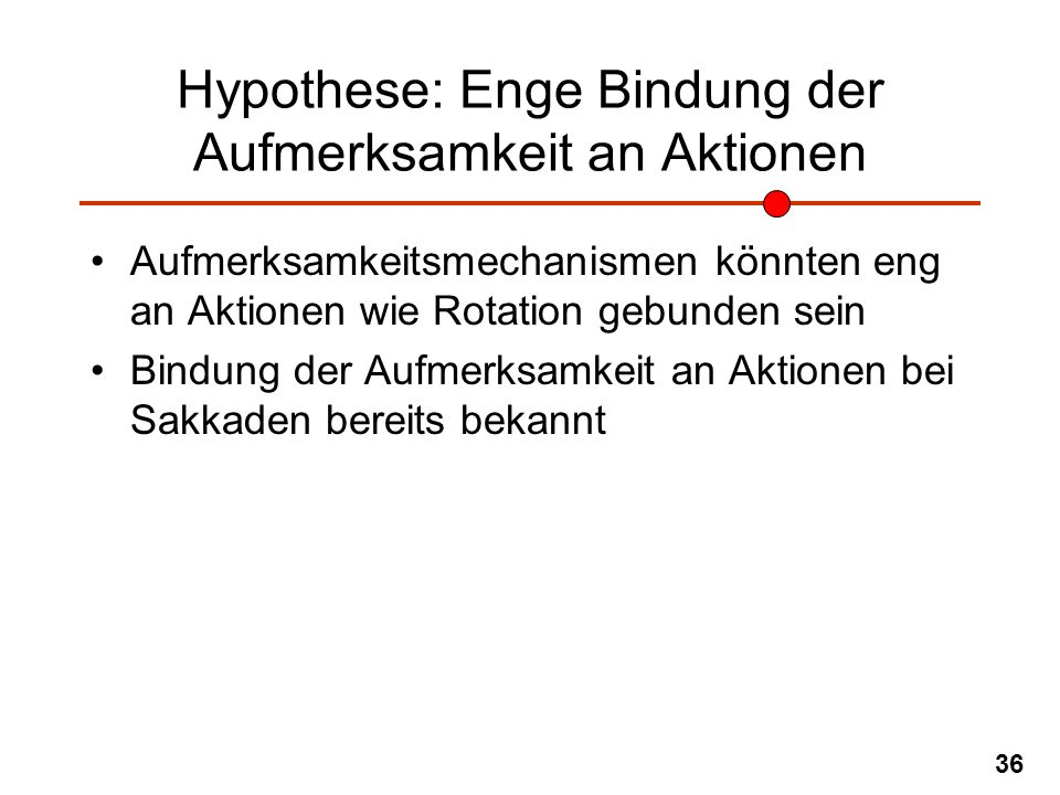 36 Hypothese: Enge Bindung der Aufmerksamkeit an Aktionen Aufmerksamkeitsmechanismen könnten eng an Aktionen wie Rotation gebunden sein Bindung der Au