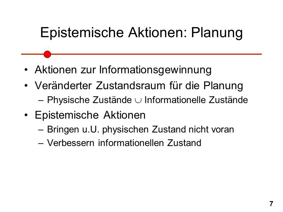 7 Epistemische Aktionen: Planung Aktionen zur Informationsgewinnung Veränderter Zustandsraum für die Planung –Physische Zustände Informationelle Zustä