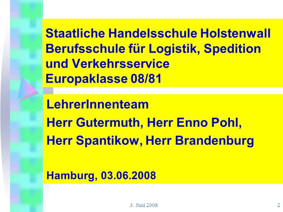3. Juni 20082 Staatliche Handelsschule Holstenwall Berufsschule für Logistik, Spedition und Verkehrsservice Europaklasse 08/81 LehrerInnenteam Herr Gu