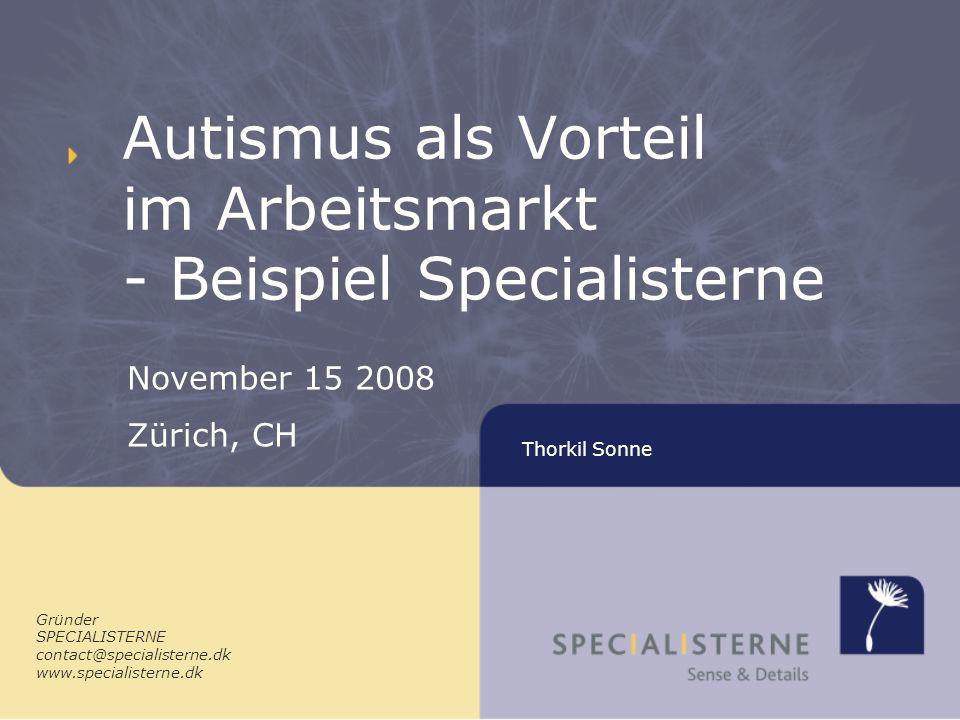 Thorkil Sonne Autismus als Vorteil im Arbeitsmarkt - Beispiel Specialisterne Gründer SPECIALISTERNE contact@specialisterne.dk www.specialisterne.dk November 15 2008 Zürich, CH