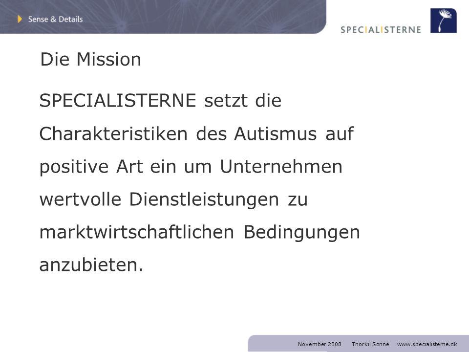 November 2008 Thorkil Sonne www.specialisterne.dk Die Mission SPECIALISTERNE setzt die Charakteristiken des Autismus auf positive Art ein um Unternehmen wertvolle Dienstleistungen zu marktwirtschaftlichen Bedingungen anzubieten.