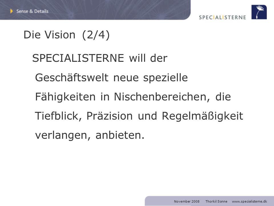 November 2008 Thorkil Sonne www.specialisterne.dk Die Vision (2/4) SPECIALISTERNE will der Geschäftswelt neue spezielle Fähigkeiten in Nischenbereichen, die Tiefblick, Präzision und Regelmäßigkeit verlangen, anbieten.