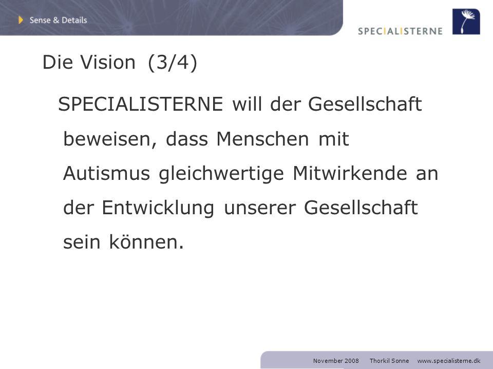 November 2008 Thorkil Sonne www.specialisterne.dk Die Vision (4/4) SPECIALISTERNE will unter markt- wirtschaftlichen Bedingungen antreten und Büros im Ausland gründen, damit möglichst viele Personen mit Autismus die Chance haben, ihre beruflichen Ziele zu erreichen.
