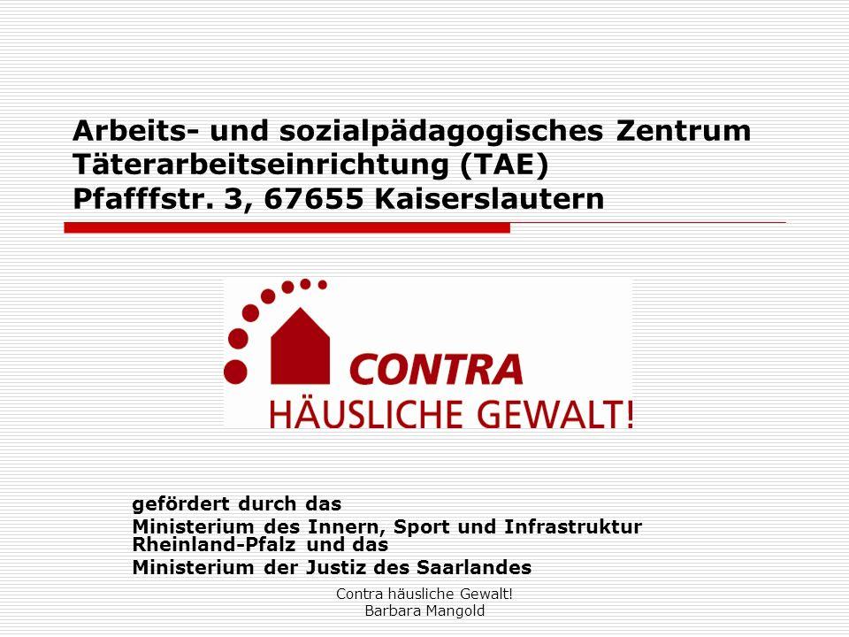 Contra häusliche Gewalt! Barbara Mangold Arbeits- und sozialpädagogisches Zentrum Täterarbeitseinrichtung (TAE) Pfafffstr. 3, 67655 Kaiserslautern gef
