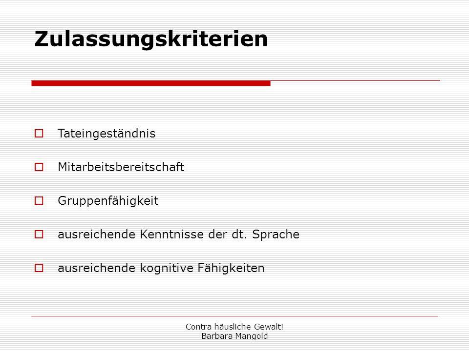Contra häusliche Gewalt! Barbara Mangold Zulassungskriterien Tateingeständnis Mitarbeitsbereitschaft Gruppenfähigkeit ausreichende Kenntnisse der dt.