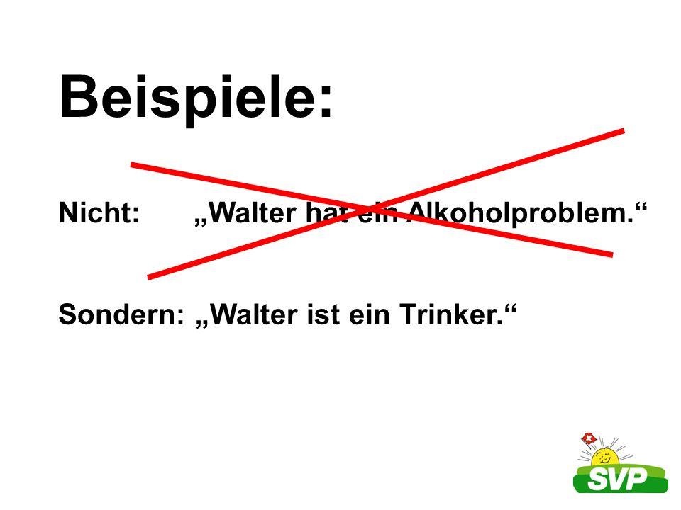 Beispiele: Nicht: Walter hat ein Alkoholproblem. Sondern: Walter ist ein Trinker.