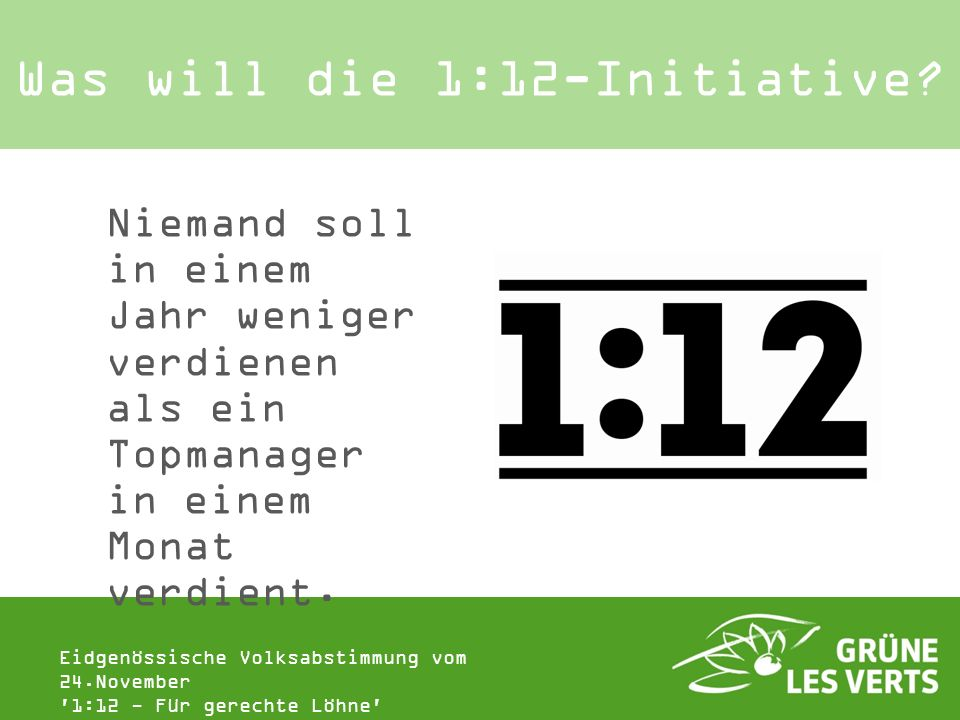 Eidgenössische Volksabstimmung vom 24.November '1:12 - Für gerechte Löhne' Was will die 1:12-Initiative? Niemand soll in einem Jahr weniger verdienen