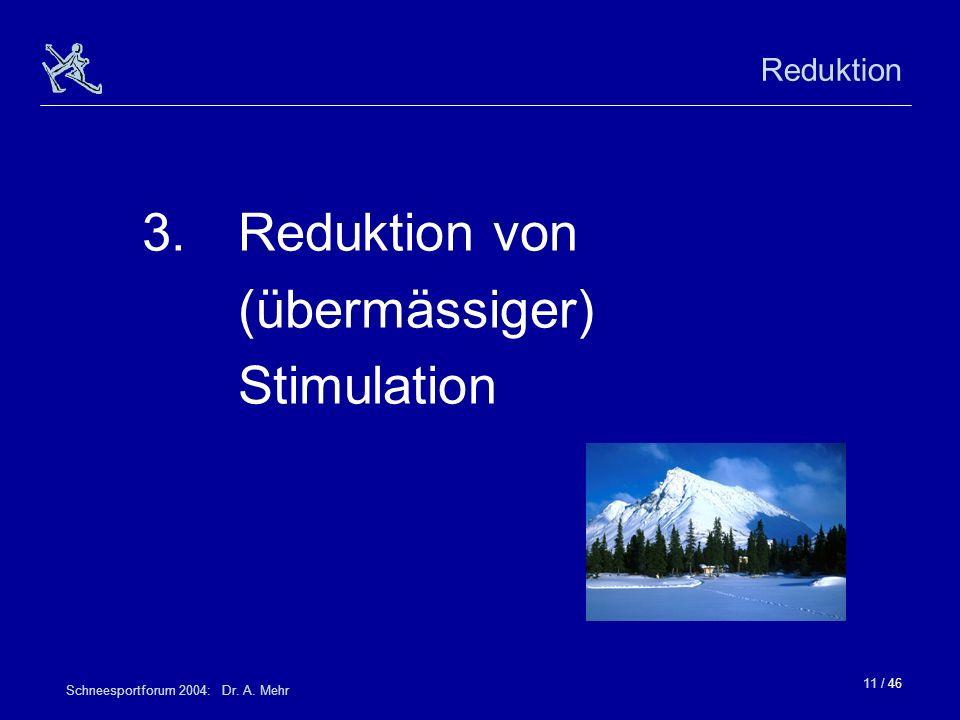 11 / 46 Schneesportforum 2004: Dr. A. Mehr Reduktion 3.Reduktion von (übermässiger) Stimulation