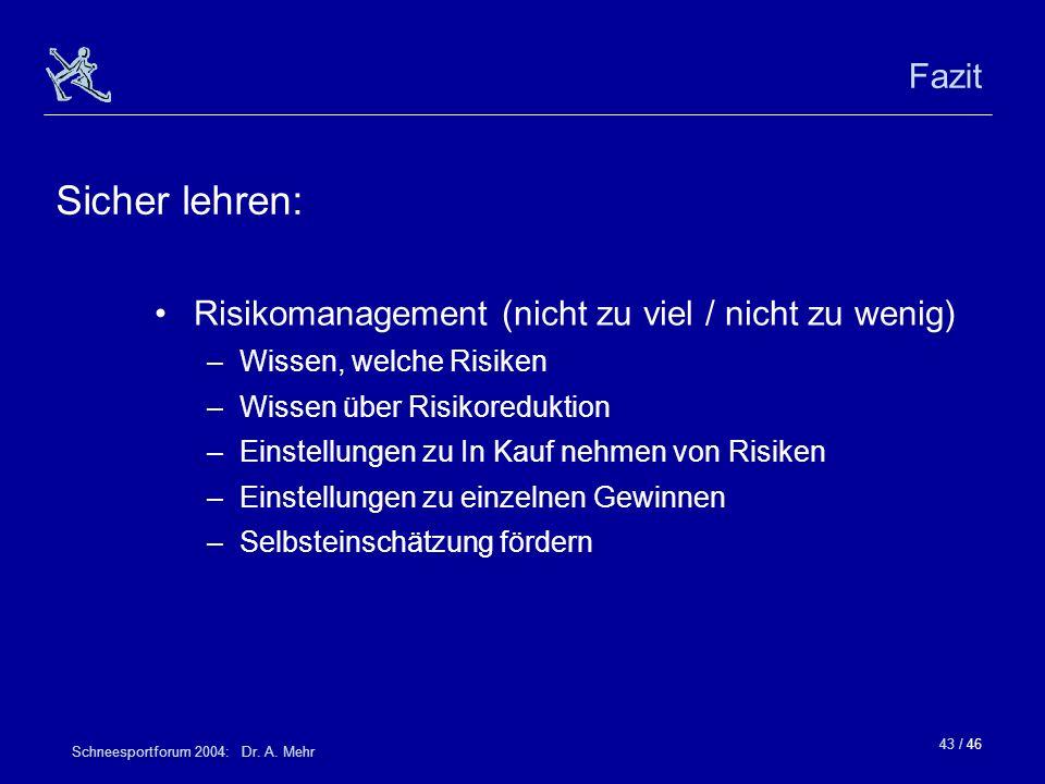 43 / 46 Schneesportforum 2004: Dr. A. Mehr Fazit Risikomanagement (nicht zu viel / nicht zu wenig) –Wissen, welche Risiken –Wissen über Risikoreduktio